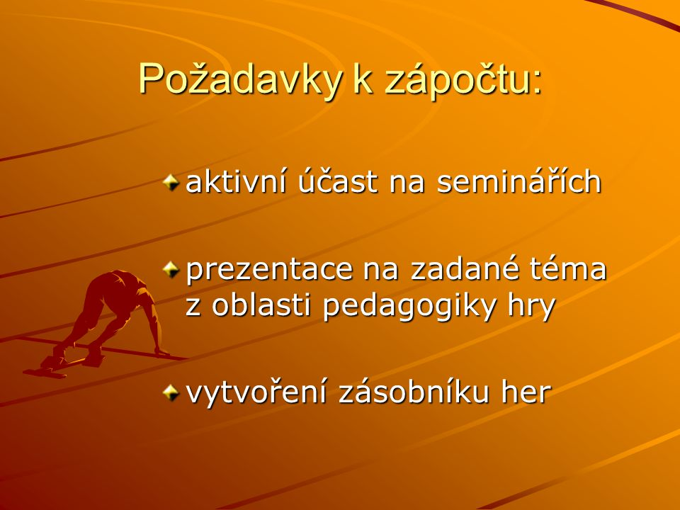Požadavky k zápočtu: aktivní účast na seminářích prezentace na zadané téma z oblasti pedagogiky hry vytvoření zásobníku her