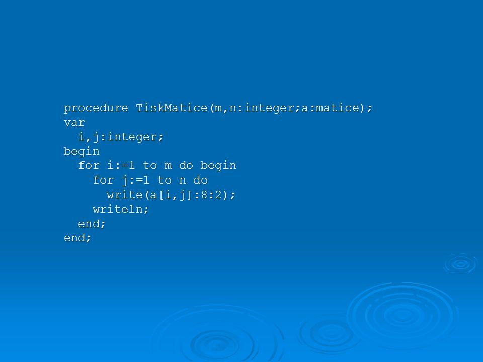 procedure TiskMatice(m,n:integer;a:matice); var i,j:integer; i,j:integer;begin for i:=1 to m do begin for i:=1 to m do begin for j:=1 to n do for j:=1 to n do write(a[i,j]:8:2); write(a[i,j]:8:2); writeln; writeln; end; end;end;