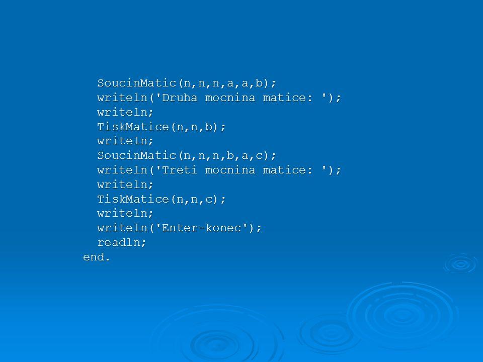 SoucinMatic(n,n,n,a,a,b); SoucinMatic(n,n,n,a,a,b); writeln( Druha mocnina matice: ); writeln( Druha mocnina matice: ); writeln; writeln; TiskMatice(n,n,b); TiskMatice(n,n,b); writeln; writeln; SoucinMatic(n,n,n,b,a,c); SoucinMatic(n,n,n,b,a,c); writeln( Treti mocnina matice: ); writeln( Treti mocnina matice: ); writeln; writeln; TiskMatice(n,n,c); TiskMatice(n,n,c); writeln; writeln; writeln( Enter-konec ); writeln( Enter-konec ); readln; readln;end.