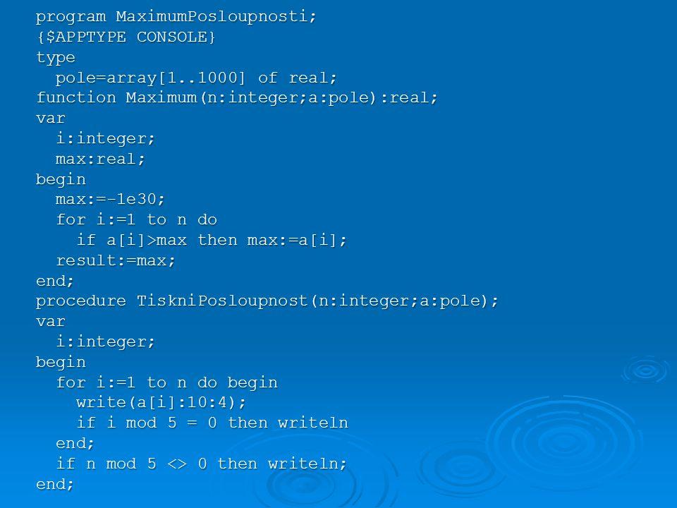 program MaximumPosloupnosti; {$APPTYPE CONSOLE} type pole=array[1..1000] of real; pole=array[1..1000] of real; function Maximum(n:integer;a:pole):real; var i:integer; i:integer; max:real; max:real;begin max:=-1e30; max:=-1e30; for i:=1 to n do for i:=1 to n do if a[i]>max then max:=a[i]; if a[i]>max then max:=a[i]; result:=max; result:=max;end; procedure TiskniPosloupnost(n:integer;a:pole); var i:integer; i:integer;begin for i:=1 to n do begin for i:=1 to n do begin write(a[i]:10:4); write(a[i]:10:4); if i mod 5 = 0 then writeln if i mod 5 = 0 then writeln end; end; if n mod 5 <> 0 then writeln; if n mod 5 <> 0 then writeln;end;
