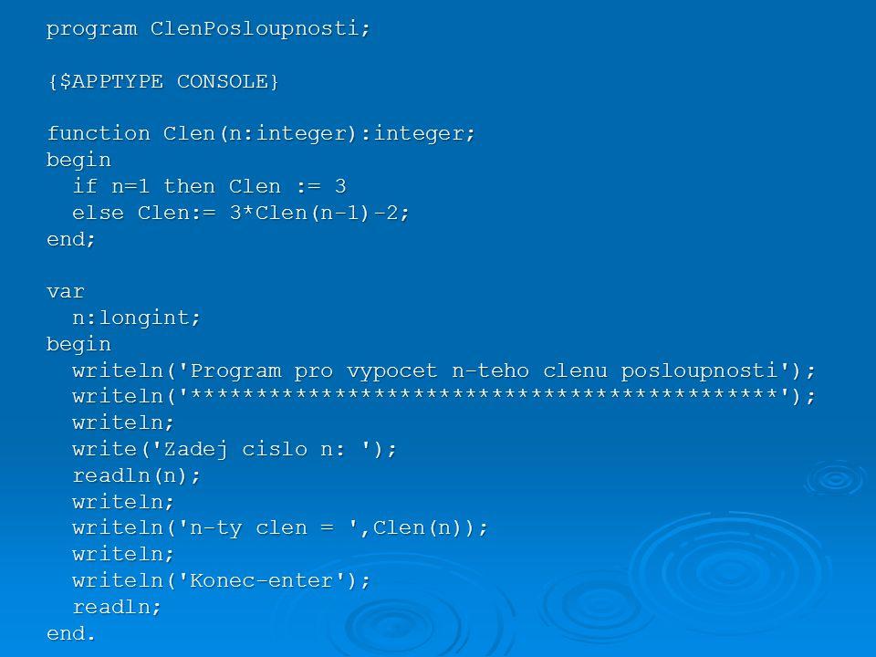 program ClenPosloupnosti; {$APPTYPE CONSOLE} function Clen(n:integer):integer; begin if n=1 then Clen := 3 if n=1 then Clen := 3 else Clen:= 3*Clen(n-1)-2; else Clen:= 3*Clen(n-1)-2;end;var n:longint; n:longint;begin writeln( Program pro vypocet n-teho clenu posloupnosti ); writeln( Program pro vypocet n-teho clenu posloupnosti ); writeln( ********************************************* ); writeln( ********************************************* ); writeln; writeln; write( Zadej cislo n: ); write( Zadej cislo n: ); readln(n); readln(n); writeln; writeln; writeln( n-ty clen = ,Clen(n)); writeln( n-ty clen = ,Clen(n)); writeln; writeln; writeln( Konec-enter ); writeln( Konec-enter ); readln; readln;end.