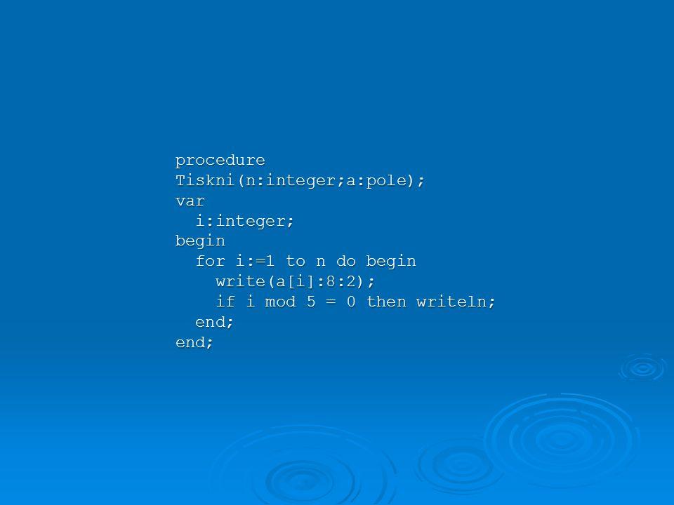 procedure Tiskni(n:integer;a:pole); var i:integer; i:integer;begin for i:=1 to n do begin for i:=1 to n do begin write(a[i]:8:2); write(a[i]:8:2); if i mod 5 = 0 then writeln; if i mod 5 = 0 then writeln; end; end;end;