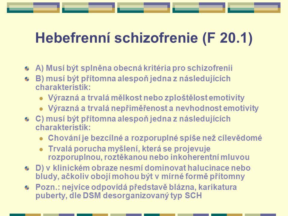 Hebefrenní schizofrenie (F 20.1) A) Musí být splněna obecná kritéria pro schizofrenii B) musí být přítomna alespoň jedna z následujících charakteristi