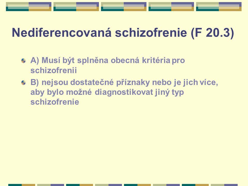 Nediferencovaná schizofrenie (F 20.3) A) Musí být splněna obecná kritéria pro schizofrenii B) nejsou dostatečné příznaky nebo je jich více, aby bylo m