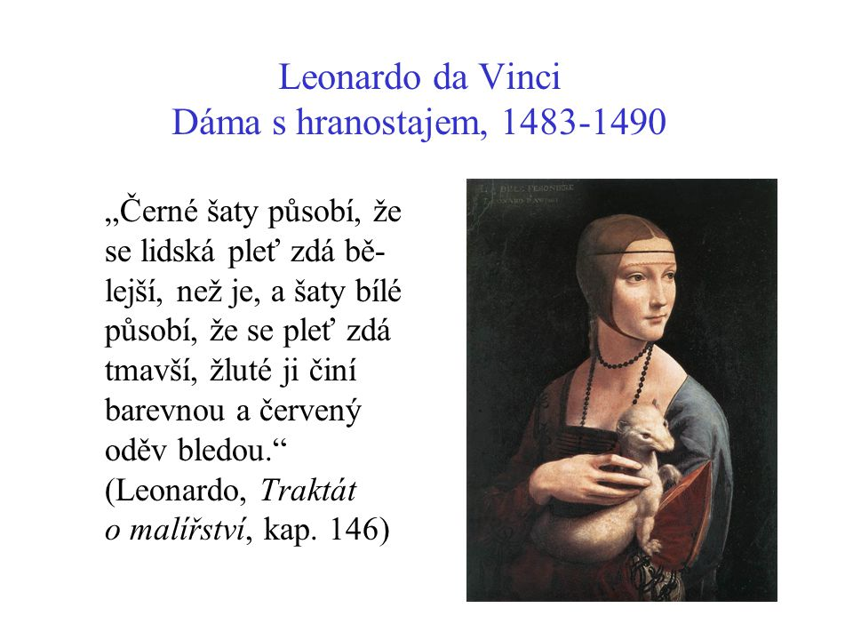 """Leonardo da Vinci Dáma s hranostajem, 1483-1490 """"Černé šaty působí, že se lidská pleť zdá bě- lejší, než je, a šaty bílé působí, že se pleť zdá tmavší"""