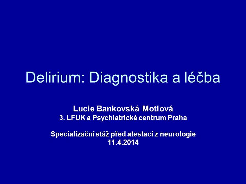 Delirium: Diagnostika a léčba Lucie Bankovská Motlová 3. LFUK a Psychiatrické centrum Praha Specializační stáž před atestací z neurologie 11.4.2014