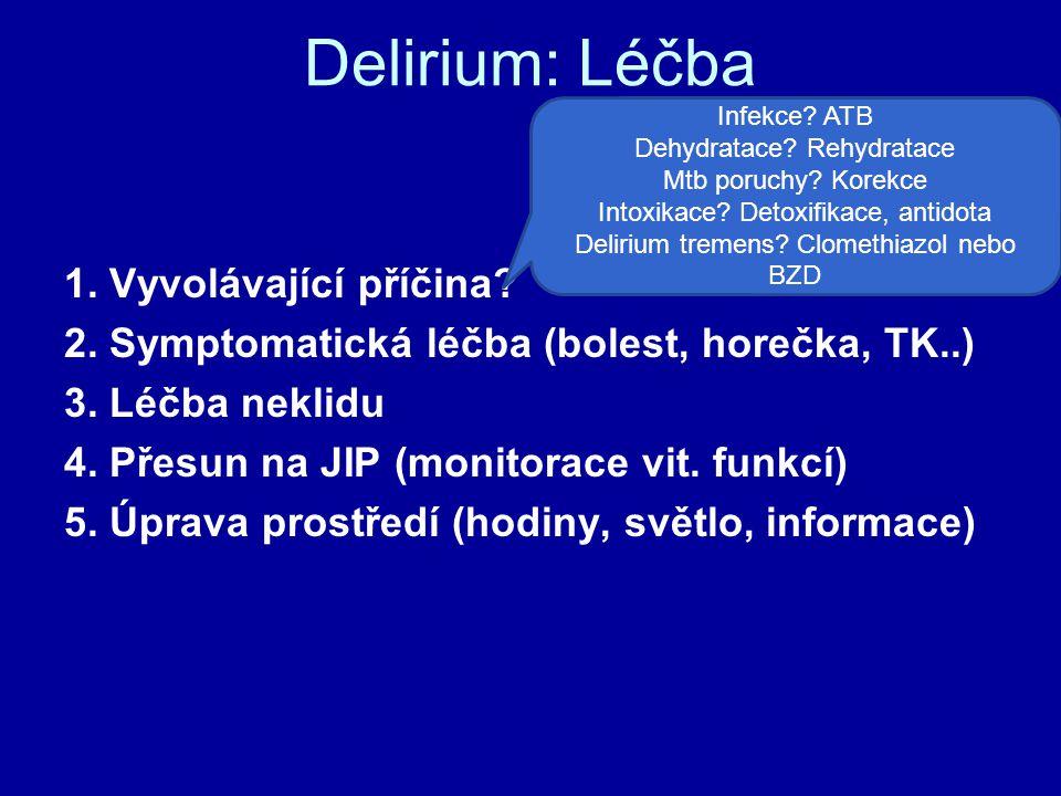 Delirium: Léčba 1. Vyvolávající příčina? 2. Symptomatická léčba (bolest, horečka, TK..) 3. Léčba neklidu 4. Přesun na JIP (monitorace vit. funkcí) 5.