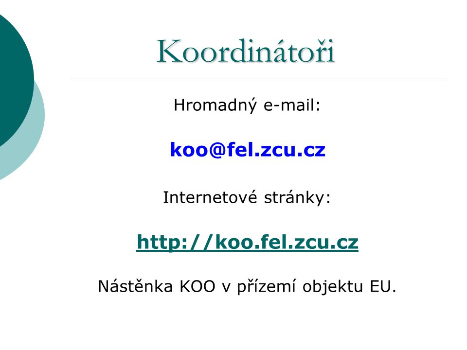 Koordinátoři Hromadný e-mail: koo@fel.zcu.cz Internetové stránky: http://koo.fel.zcu.cz Nástěnka KOO v přízemí objektu EU.