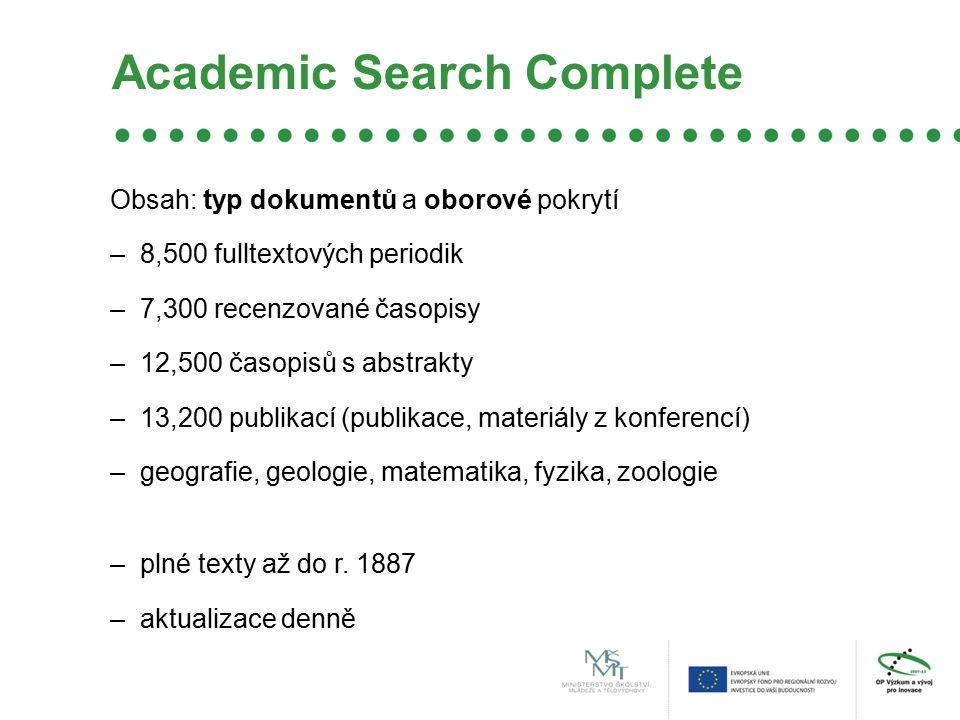 Academic Search Complete Obsah: typ dokumentů a oborové pokrytí –8,500 fulltextových periodik –7,300 recenzované časopisy –12,500 časopisů s abstrakty –13,200 publikací (publikace, materiály z konferencí) –geografie, geologie, matematika, fyzika, zoologie –plné texty až do r.