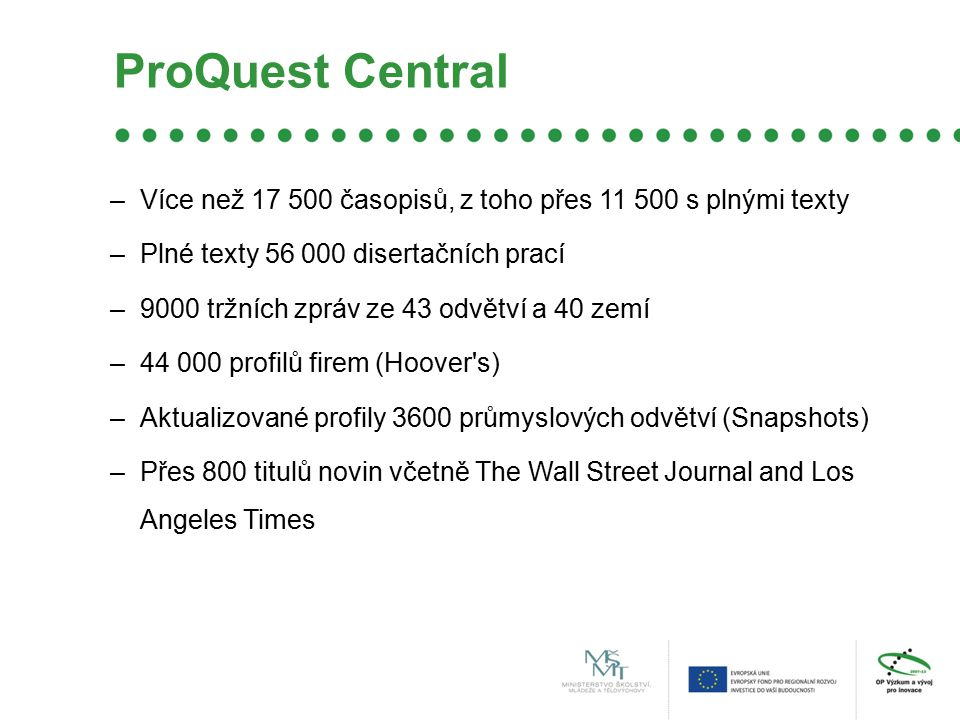ProQuest Central –Více než 17 500 časopisů, z toho přes 11 500 s plnými texty –Plné texty 56 000 disertačních prací –9000 tržních zpráv ze 43 odvětví