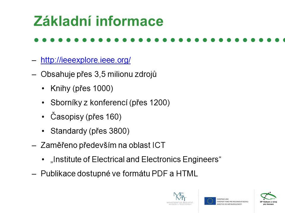 """Základní informace –http://ieeexplore.ieee.org/http://ieeexplore.ieee.org/ –Obsahuje přes 3,5 milionu zdrojů Knihy (přes 1000) Sborníky z konferencí (přes 1200) Časopisy (přes 160) Standardy (přes 3800) –Zaměřeno především na oblast ICT """"Institute of Electrical and Electronics Engineers –Publikace dostupné ve formátu PDF a HTML"""