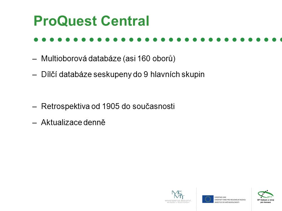 ProQuest Central –Multioborová databáze (asi 160 oborů) –Dílčí databáze seskupeny do 9 hlavních skupin –Retrospektiva od 1905 do současnosti –Aktualizace denně