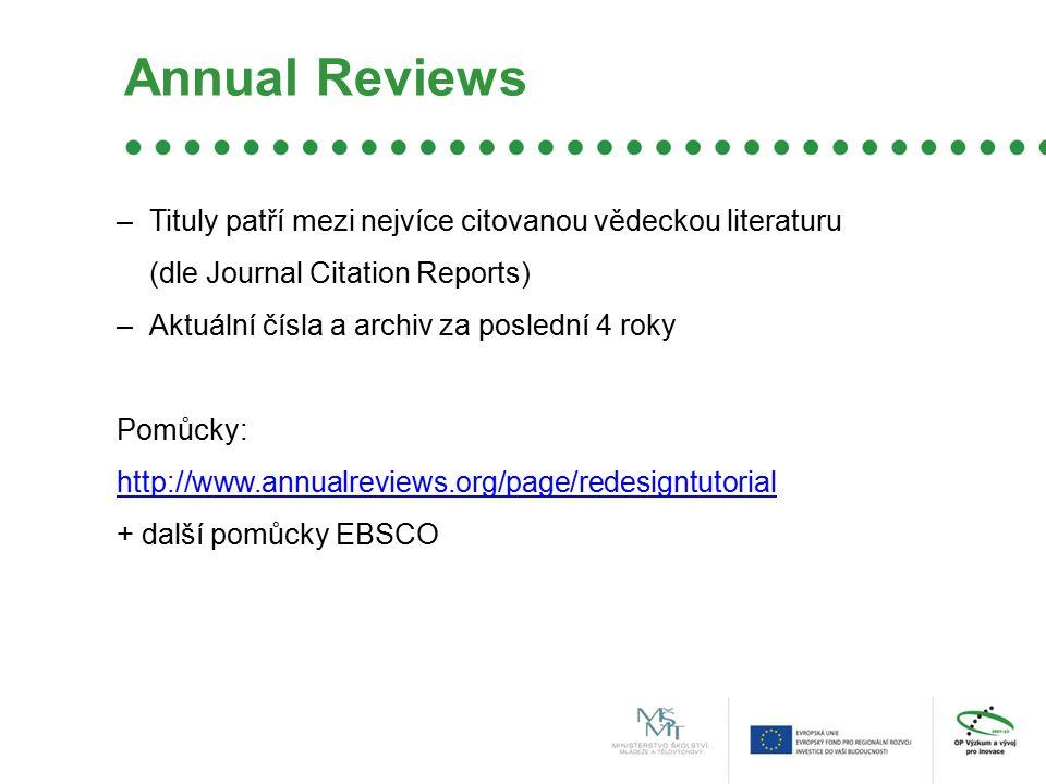 Annual Reviews –Tituly patří mezi nejvíce citovanou vědeckou literaturu (dle Journal Citation Reports) –Aktuální čísla a archiv za poslední 4 roky Pomůcky: http://www.annualreviews.org/page/redesigntutorial + další pomůcky EBSCO