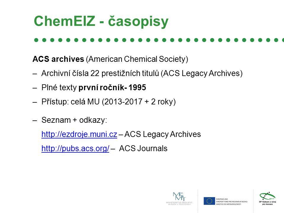ChemEIZ - časopisy ACS archives (American Chemical Society) –Archivní čísla 22 prestižních titulů (ACS Legacy Archives) –Plné texty první ročník- 1995 –Přístup: celá MU (2013-2017 + 2 roky) –Seznam + odkazy: http://ezdroje.muni.czhttp://ezdroje.muni.cz – ACS Legacy Archives http://pubs.acs.org/http://pubs.acs.org/ – ACS Journals