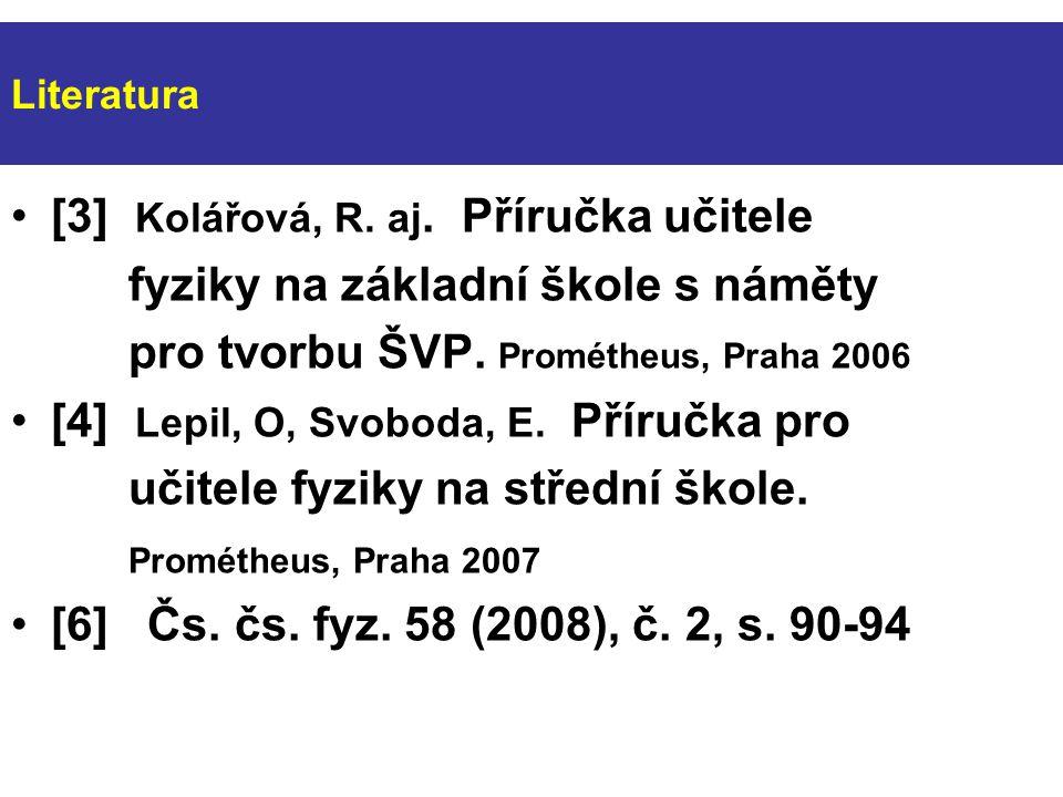 Literatura [3] Kolářová, R. aj. Příručka učitele fyziky na základní škole s náměty pro tvorbu ŠVP.
