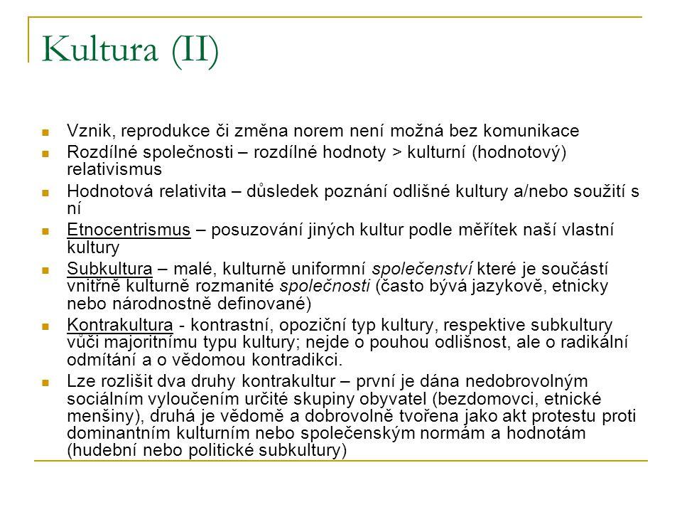 Kultura (II) Vznik, reprodukce či změna norem není možná bez komunikace Rozdílné společnosti – rozdílné hodnoty > kulturní (hodnotový) relativismus Hodnotová relativita – důsledek poznání odlišné kultury a/nebo soužití s ní Etnocentrismus – posuzování jiných kultur podle měřítek naší vlastní kultury Subkultura – malé, kulturně uniformní společenství které je součástí vnitřně kulturně rozmanité společnosti (často bývá jazykově, etnicky nebo národnostně definované) Kontrakultura - kontrastní, opoziční typ kultury, respektive subkultury vůči majoritnímu typu kultury; nejde o pouhou odlišnost, ale o radikální odmítání a o vědomou kontradikci.