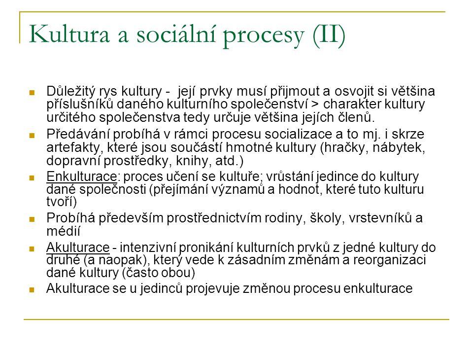Kultura a sociální procesy (II) Důležitý rys kultury - její prvky musí přijmout a osvojit si většina příslušníků daného kulturního společenství > charakter kultury určitého společenstva tedy určuje většina jejích členů.