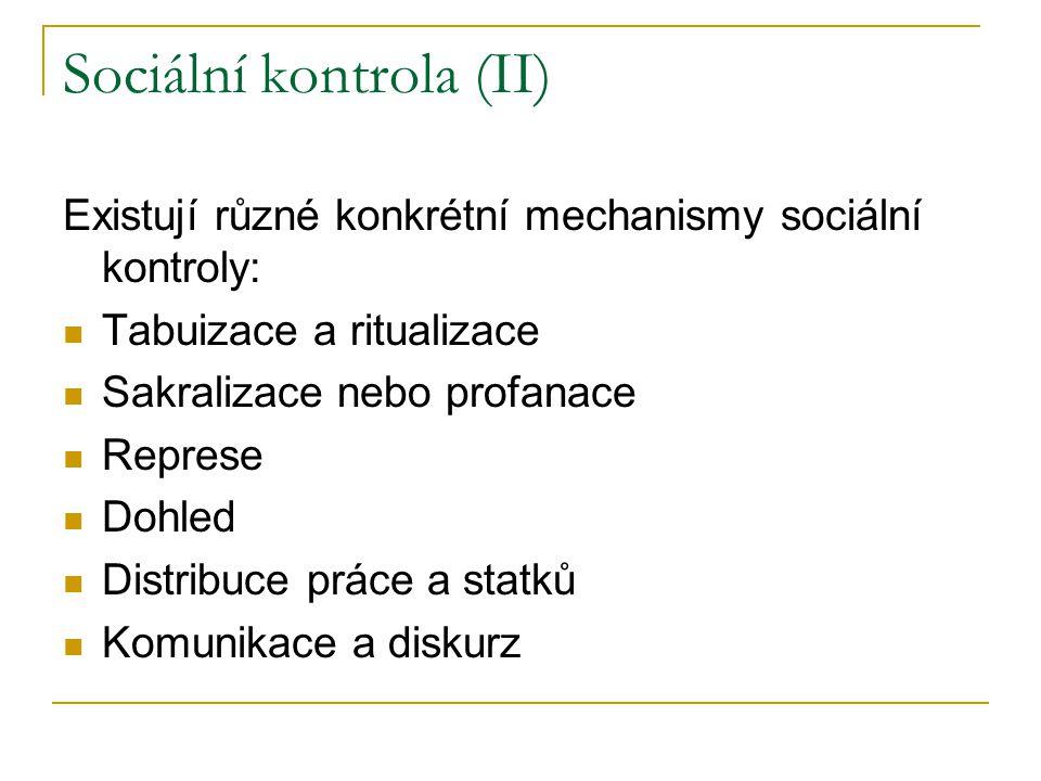 Sociální kontrola (II) Existují různé konkrétní mechanismy sociální kontroly: Tabuizace a ritualizace Sakralizace nebo profanace Represe Dohled Distribuce práce a statků Komunikace a diskurz