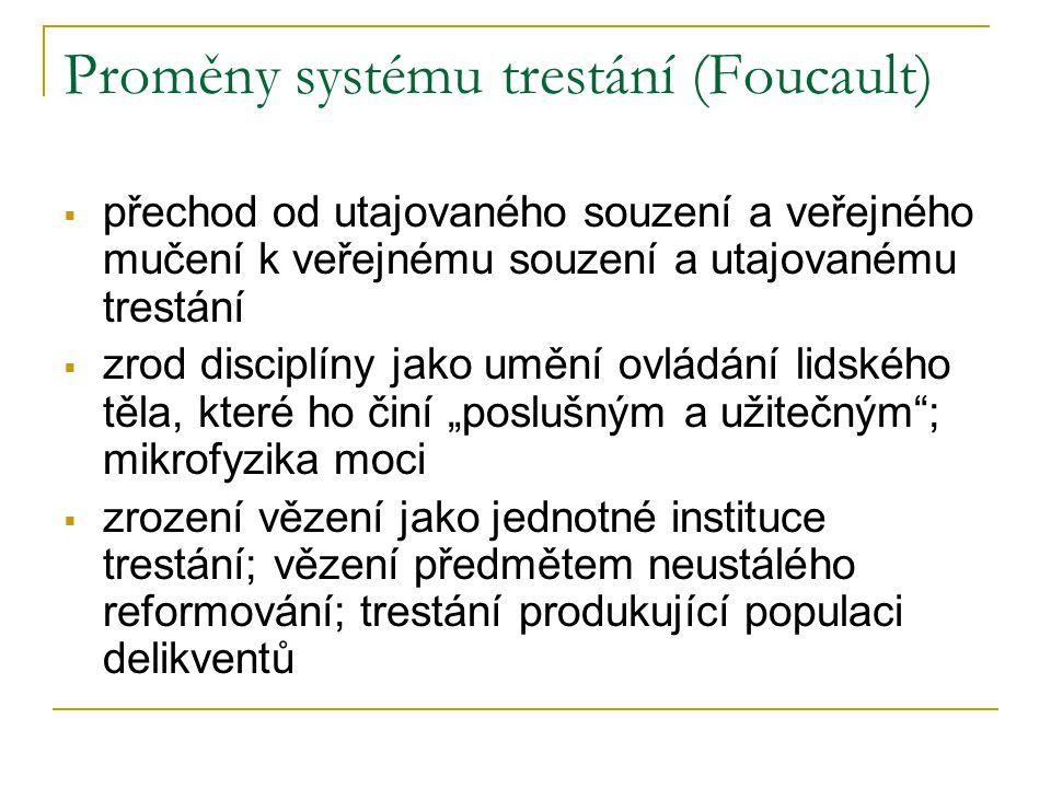 """Proměny systému trestání (Foucault)  přechod od utajovaného souzení a veřejného mučení k veřejnému souzení a utajovanému trestání  zrod disciplíny jako umění ovládání lidského těla, které ho činí """"poslušným a užitečným ; mikrofyzika moci  zrození vězení jako jednotné instituce trestání; vězení předmětem neustálého reformování; trestání produkující populaci delikventů"""