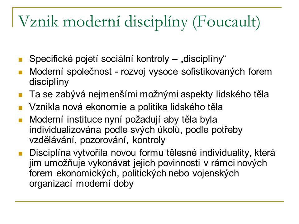 """Vznik moderní disciplíny (Foucault) Specifické pojetí sociální kontroly – """"disciplíny Moderní společnost - rozvoj vysoce sofistikovaných forem disciplíny Ta se zabývá nejmenšími možnými aspekty lidského těla Vznikla nová ekonomie a politika lidského těla Moderní instituce nyní požadují aby těla byla individualizována podle svých úkolů, podle potřeby vzdělávání, pozorování, kontroly Disciplína vytvořila novou formu tělesné individuality, která jim umožňuje vykonávat jejich povinnosti v rámci nových forem ekonomických, politických nebo vojenských organizací moderní doby"""