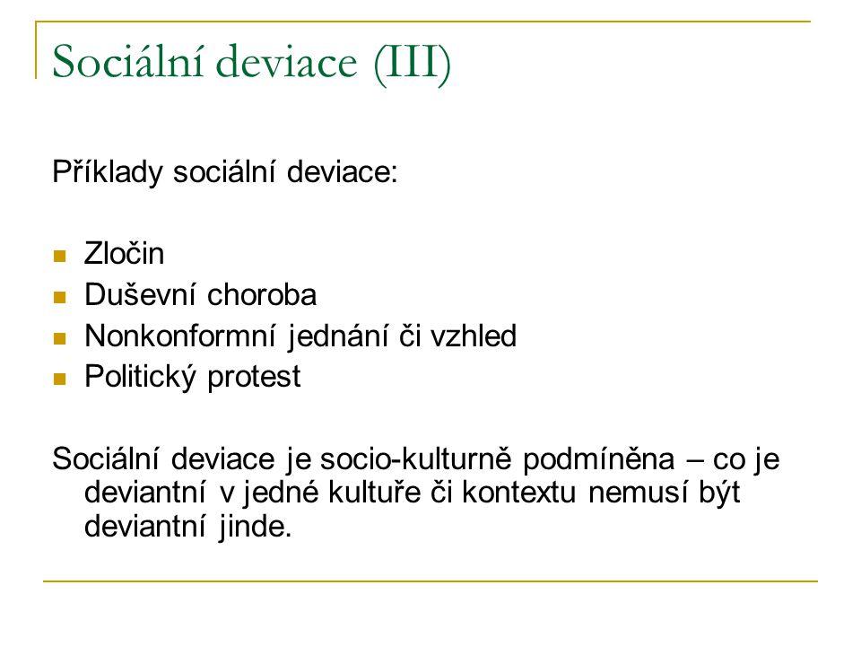 Sociální deviace (III) Příklady sociální deviace: Zločin Duševní choroba Nonkonformní jednání či vzhled Politický protest Sociální deviace je socio-kulturně podmíněna – co je deviantní v jedné kultuře či kontextu nemusí být deviantní jinde.