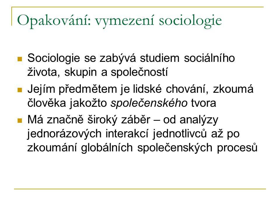 Opakování: vymezení sociologie Sociologie se zabývá studiem sociálního života, skupin a společností Jejím předmětem je lidské chování, zkoumá člověka jakožto společenského tvora Má značně široký záběr – od analýzy jednorázových interakcí jednotlivců až po zkoumání globálních společenských procesů