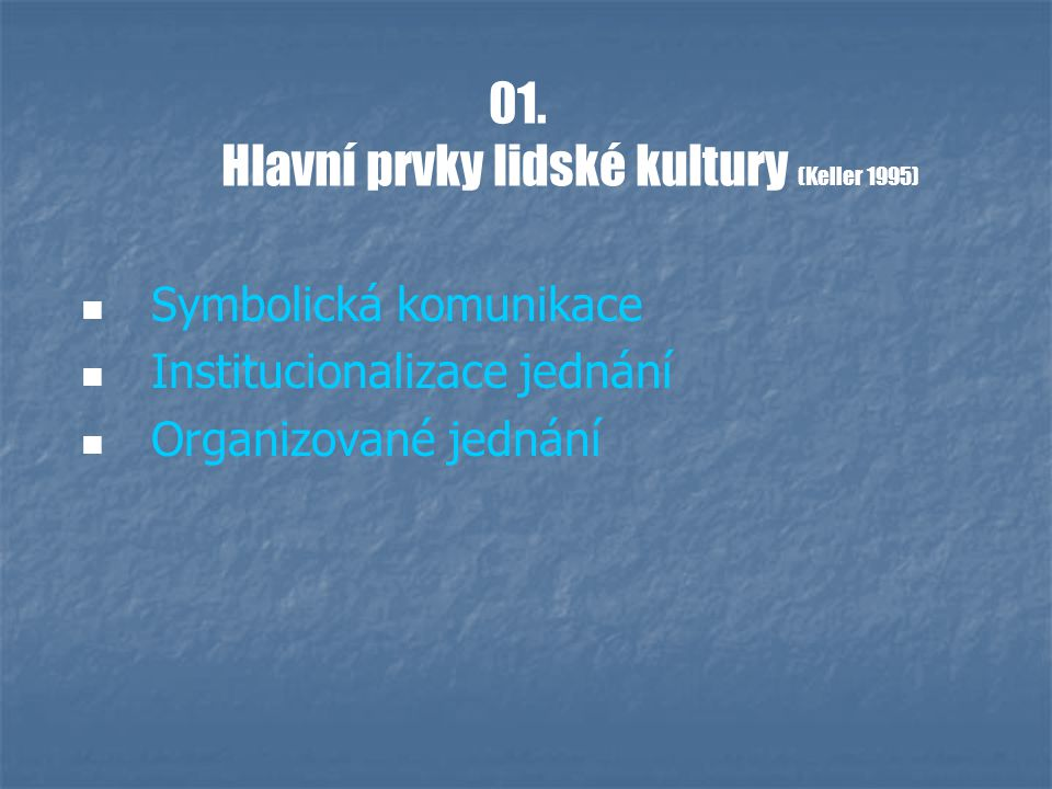 01. Hlavní prvky lidské kultury (Keller 1995) Symbolická komunikace Institucionalizace jednání Organizované jednání