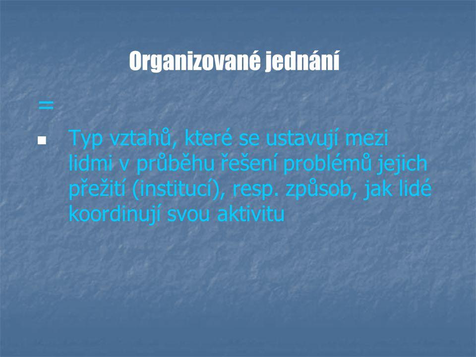 Organizované jednání = Typ vztahů, které se ustavují mezi lidmi v průběhu řešení problémů jejich přežití (institucí), resp.