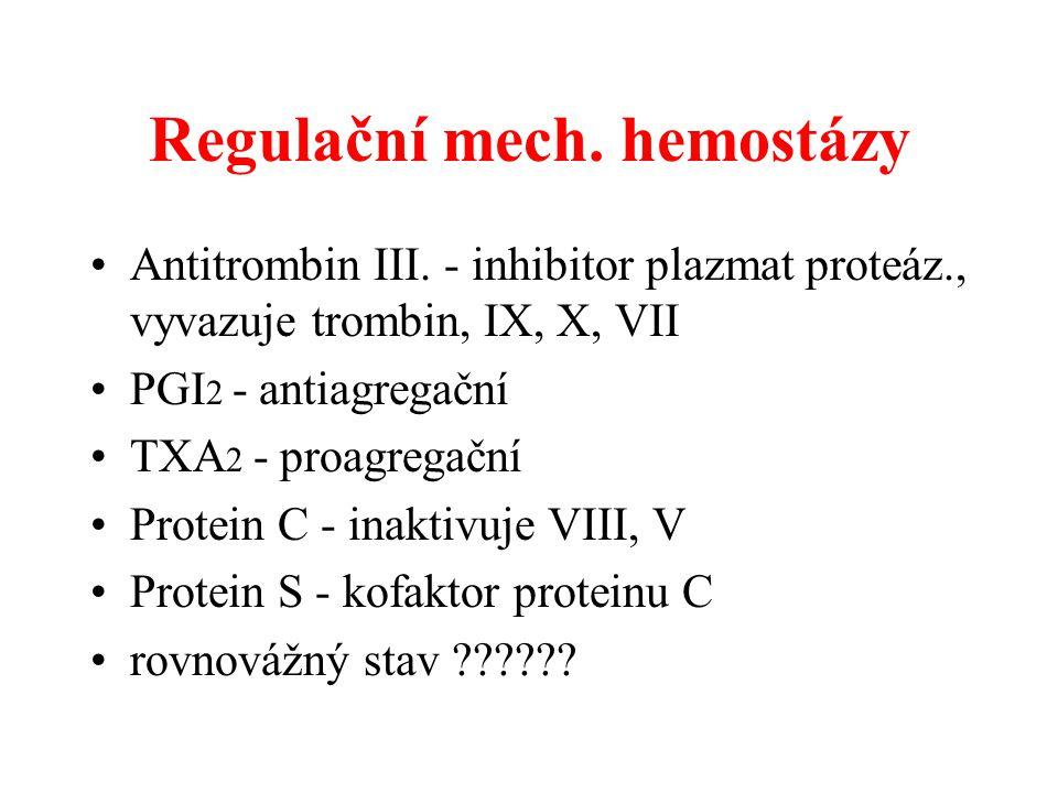 Regulační mech. hemostázy Antitrombin III. - inhibitor plazmat proteáz., vyvazuje trombin, IX, X, VII PGI 2 - antiagregační TXA 2 - proagregační Prote