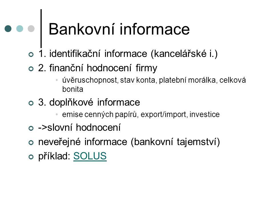 Bankovní informace 1. identifikační informace (kancelářské i.) 2. finanční hodnocení firmy úvěruschopnost, stav konta, platební morálka, celková bonit