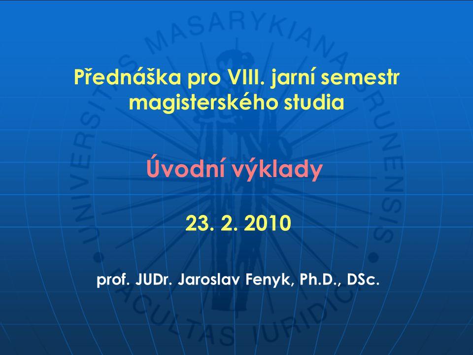 Přednáška pro VIII. jarní semestr magisterského studia Úvodní výklady prof. JUDr. Jaroslav Fenyk, Ph.D., DSc. 23. 2. 2010