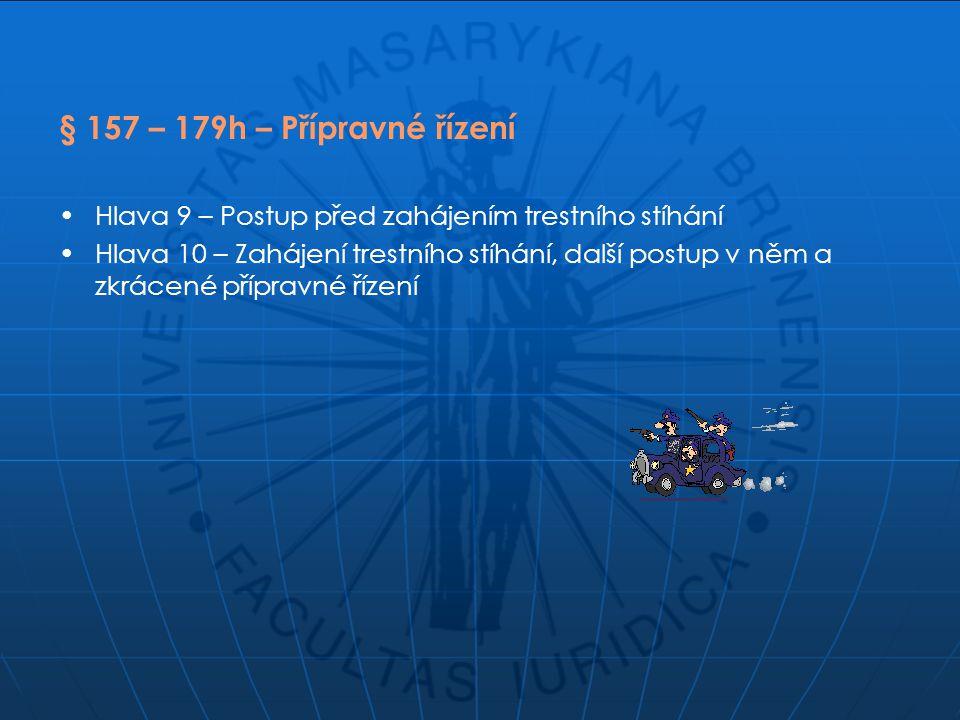 § 157 – 179h – Přípravné řízení Hlava 9 – Postup před zahájením trestního stíhání Hlava 10 – Zahájení trestního stíhání, další postup v něm a zkrácené