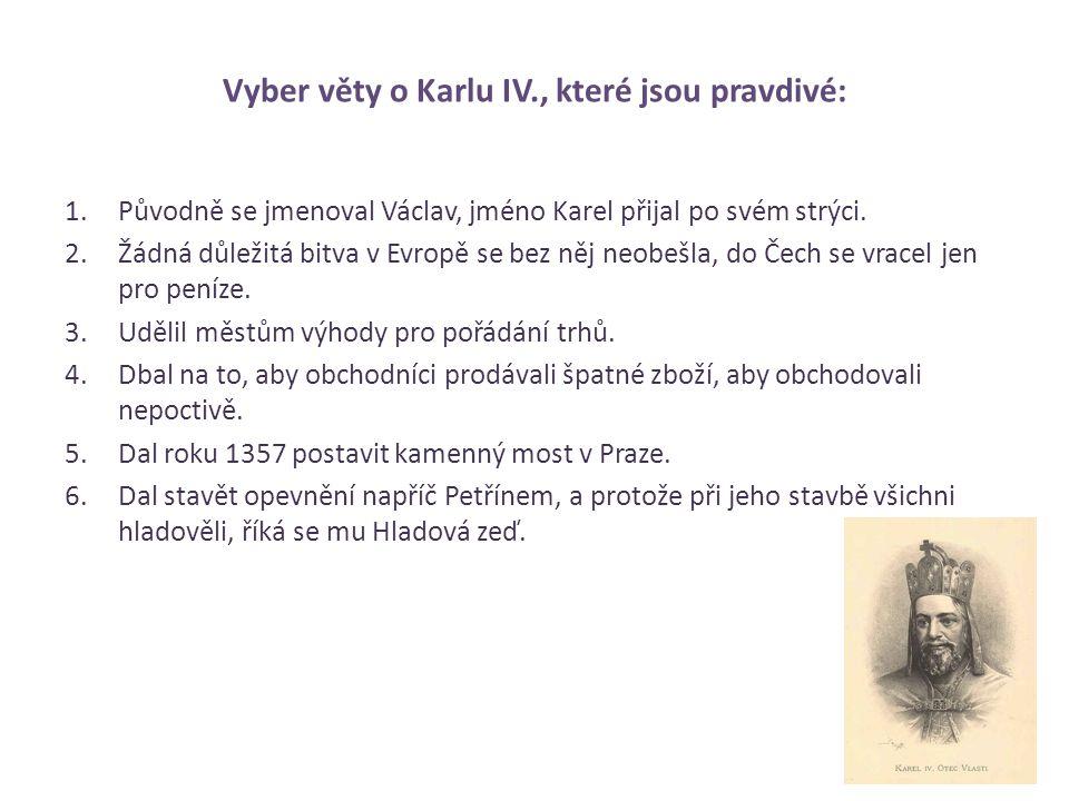 Vyber věty o Karlu IV., které jsou pravdivé: 1.Původně se jmenoval Václav, jméno Karel přijal po svém strýci. 2.Žádná důležitá bitva v Evropě se bez n
