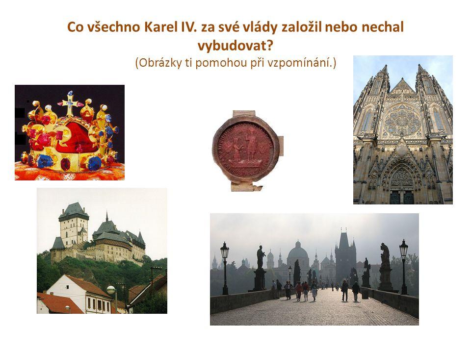 Co všechno Karel IV. za své vlády založil nebo nechal vybudovat? (Obrázky ti pomohou při vzpomínání.)