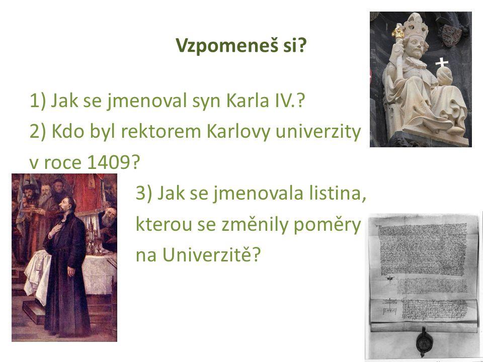 Vzpomeneš si? 1) Jak se jmenoval syn Karla IV.? 2) Kdo byl rektorem Karlovy univerzity v roce 1409? 3) Jak se jmenovala listina, kterou se změnily pom