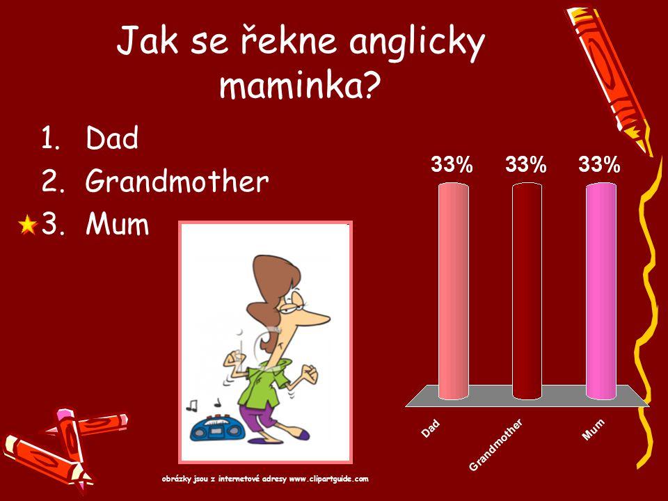 Jak se řekne anglicky maminka? 1.Dad 2.Grandmother 3.Mum obrázky jsou z internetové adresy www.clipartguide.com