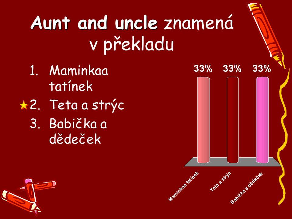 Aunt and uncle Aunt and uncle znamená v překladu 1.Maminkaa tatínek 2.Teta a strýc 3.Babička a dědeček