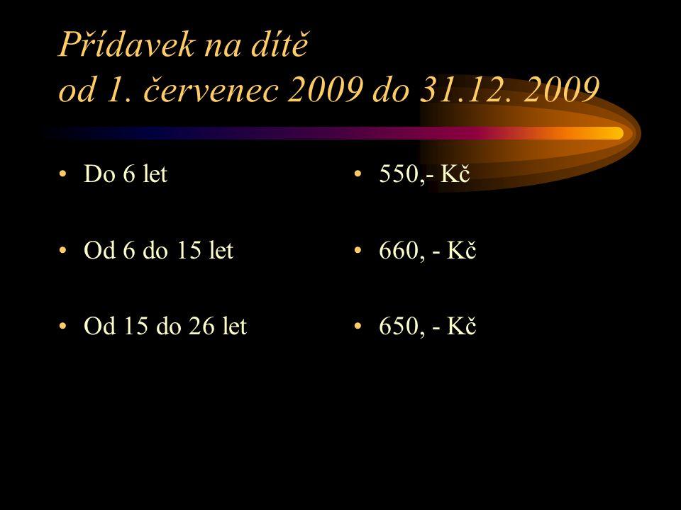 Přídavek na dítě od 1. červenec 2009 do 31.12. 2009 Do 6 let Od 6 do 15 let Od 15 do 26 let 550,- Kč 660, - Kč 650, - Kč