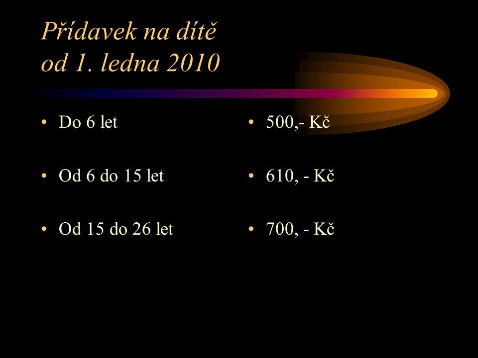 Přídavek na dítě od 1. ledna 2010 Do 6 let Od 6 do 15 let Od 15 do 26 let 500,- Kč 610, - Kč 700, - Kč
