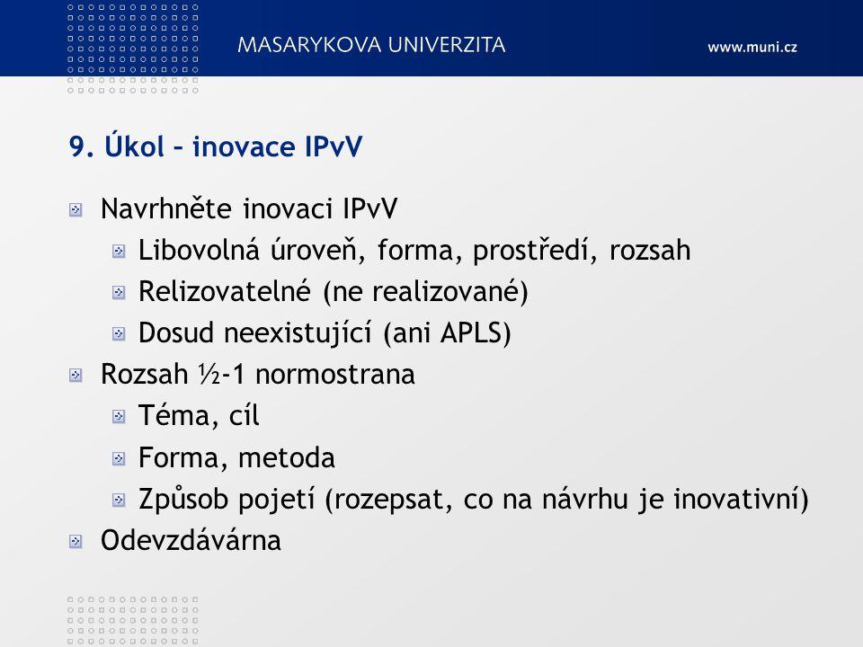 9. Úkol – inovace IPvV Navrhněte inovaci IPvV Libovolná úroveň, forma, prostředí, rozsah Relizovatelné (ne realizované) Dosud neexistující (ani APLS)