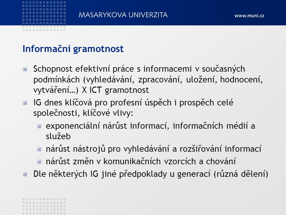 Informační gramotnost Hlavní překážky růstu IG dle české vlády: Nedostatečná motivace a nízké povědomí o možnostech ICT Obava z prvních začátečnických kroků Nízká dostupnost ICT produktů a služeb (cena) Omezená dostupnost získání a udržení IG Nedostatek IG => digital divide – možný boj jen podporou LLL Školství – klíčové, nutné dát základy IG všem absolventům, ale i dospělým pomocí kurzů Knihovny – zajištění rovného přístupu k informacím a technologiím