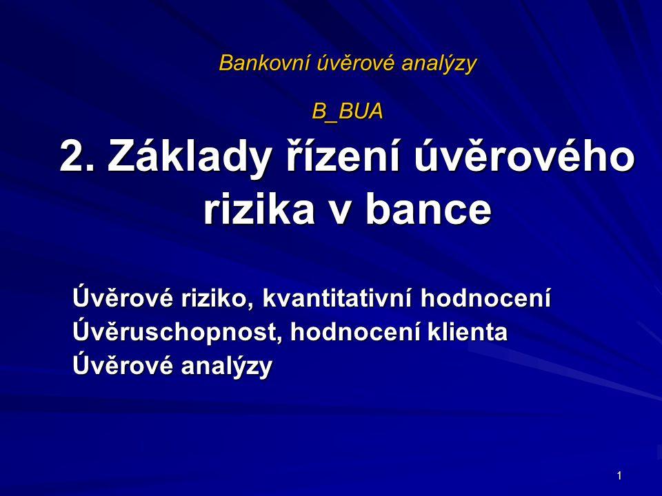 Bankovní úvěrové analýzy B_BUA 2. Základy řízení úvěrového rizika v bance Úvěrové riziko, kvantitativní hodnocení Úvěruschopnost, hodnocení klienta Úv