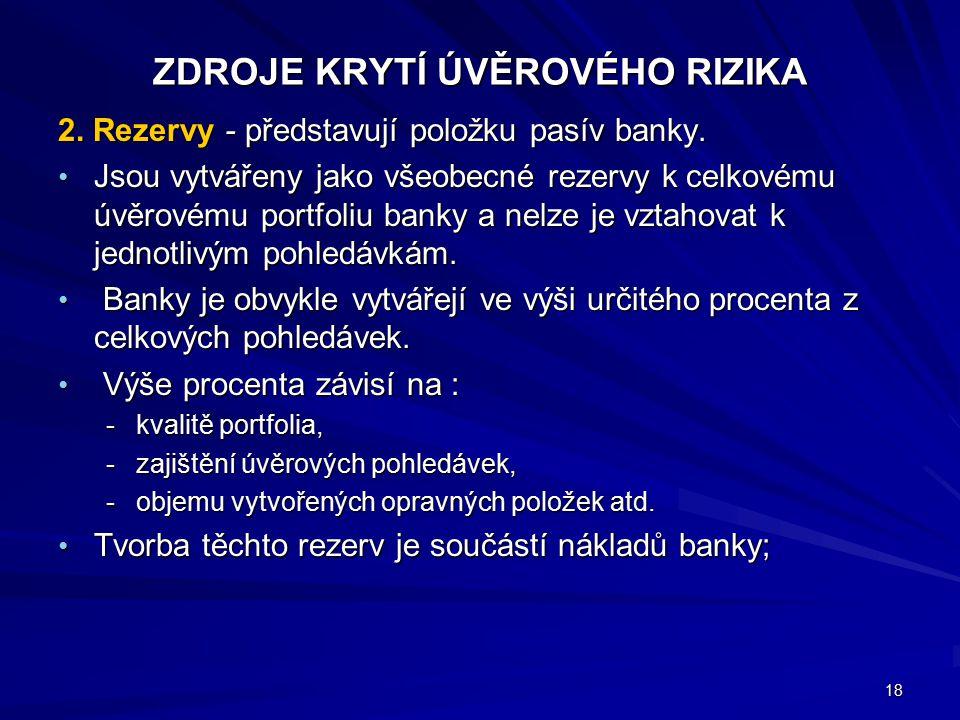 ZDROJE KRYTÍ ÚVĚROVÉHO RIZIKA 2. Rezervy - představují položku pasív banky. Jsou vytvářeny jako všeobecné rezervy k celkovému úvěrovému portfoliu bank