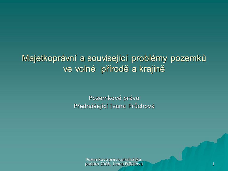 Pozemkové právo,přednáška, podzim 2006, Ivana Průchová 1 Majetkoprávní a související problémy pozemků ve volné přírodě a krajině Pozemkové právo Předn