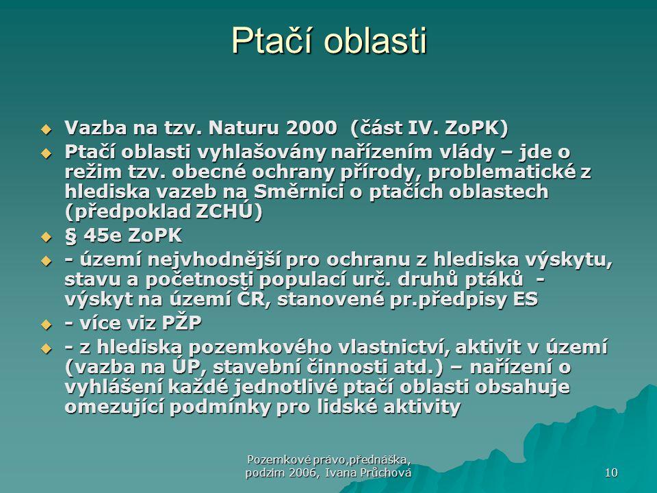 Pozemkové právo,přednáška, podzim 2006, Ivana Průchová 10 Ptačí oblasti  Vazba na tzv. Naturu 2000 (část IV. ZoPK)  Ptačí oblasti vyhlašovány naříze