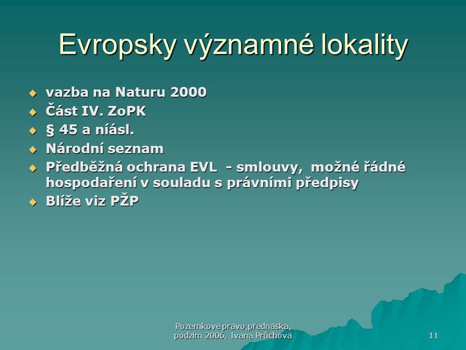 Pozemkové právo,přednáška, podzim 2006, Ivana Průchová 11 Evropsky významné lokality  vazba na Naturu 2000  Část IV. ZoPK  § 45 a níásl.  Národní