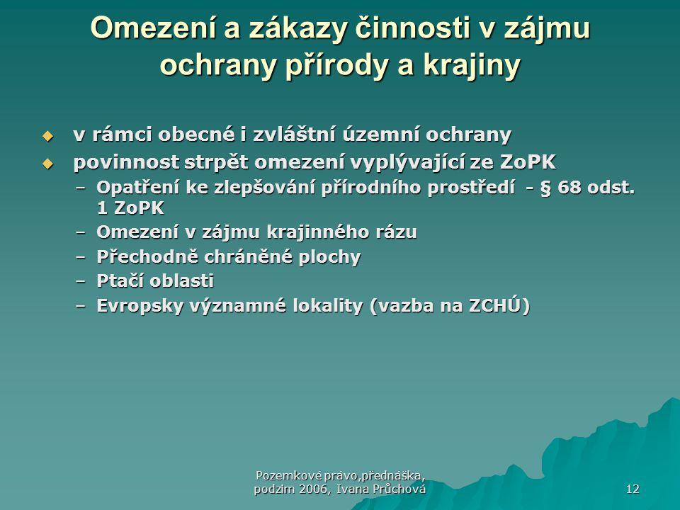 Pozemkové právo,přednáška, podzim 2006, Ivana Průchová 12 Omezení a zákazy činnosti v zájmu ochrany přírody a krajiny  v rámci obecné i zvláštní územní ochrany  povinnost strpět omezení vyplývající ze ZoPK –Opatření ke zlepšování přírodního prostředí - § 68 odst.