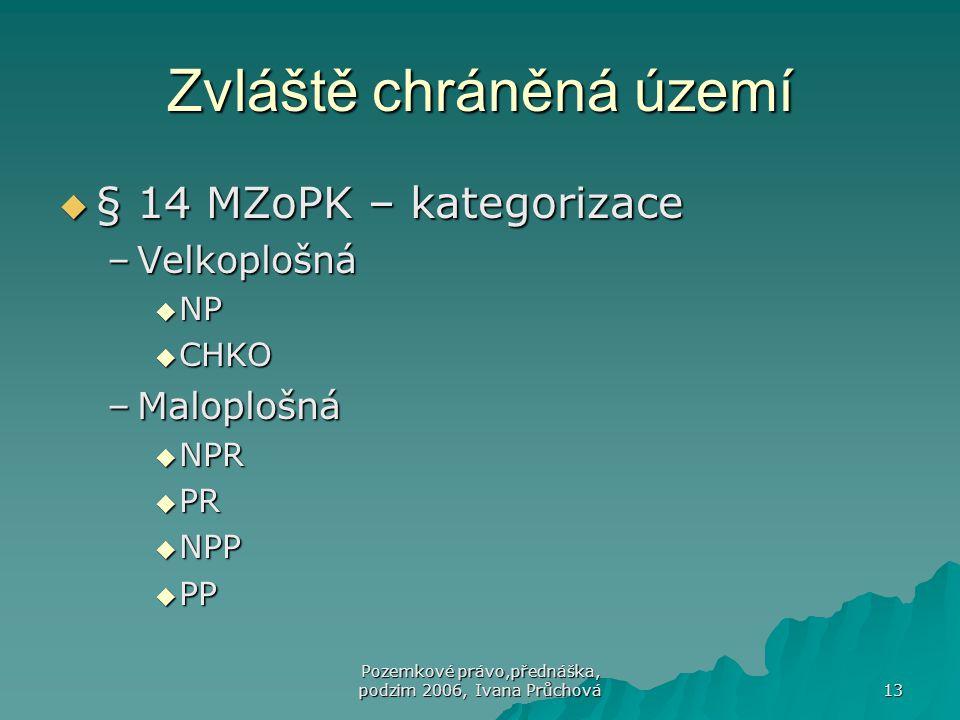 Pozemkové právo,přednáška, podzim 2006, Ivana Průchová 13 Zvláště chráněná území  § 14 MZoPK – kategorizace –Velkoplošná  NP  CHKO –Maloplošná  NP