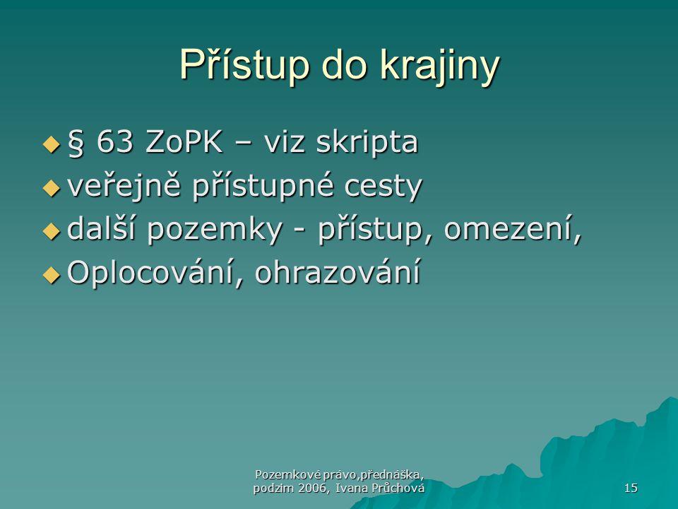 Pozemkové právo,přednáška, podzim 2006, Ivana Průchová 15 Přístup do krajiny  § 63 ZoPK – viz skripta  veřejně přístupné cesty  další pozemky - přístup, omezení,  Oplocování, ohrazování