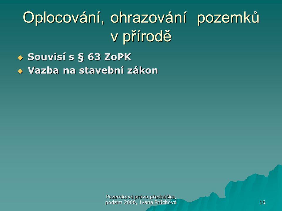Pozemkové právo,přednáška, podzim 2006, Ivana Průchová 16 Oplocování, ohrazování pozemků v přírodě  Souvisí s § 63 ZoPK  Vazba na stavební zákon